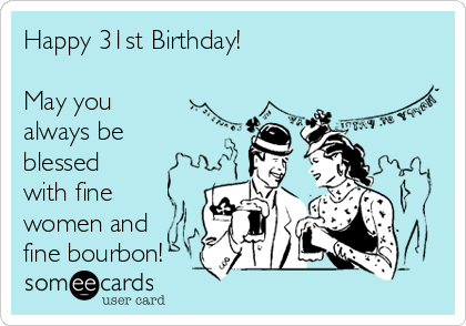 Happy 31st Birthday!  May you always be blessed with fine women and fine bourbon!