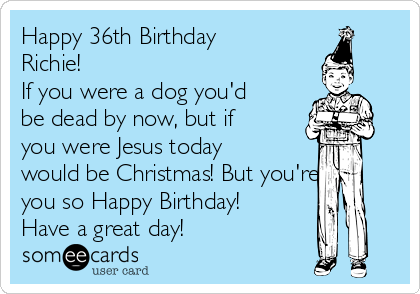 Happy 36th Birthday Richie!  If you were a dog you'd be dead by now, but if you were Jesus today would be Christmas! But you're you so Happy Birthday! Have a great day!