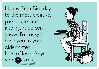 Happy 36th Birthday to the most creative,  passionate and intelligent person I know. I'm lucky to have you as you older sister. Lots of love, Ariye