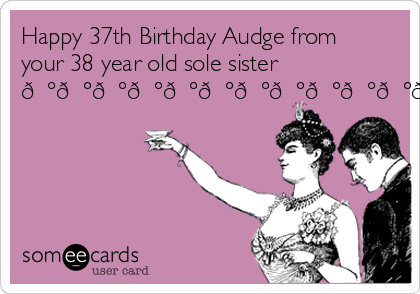 Happy 37th Birthday Audge From Your 38 Year Old Sole Sister