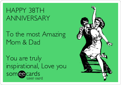 HAPPY 38TH  ANNIVERSARY   To the most Amazing  Mom & Dad   You are truly inspirational, Love you