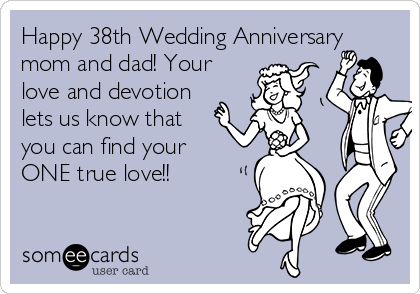 Happy 38th Wedding Anniversary mom and dad! Your love and devotion lets us know that you can find your ONE true love!!