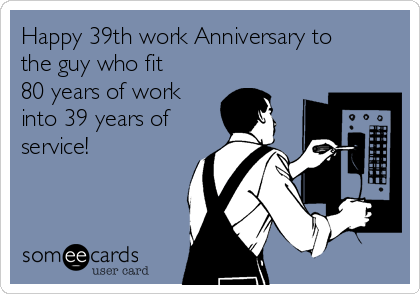 Happy 39th Work Anniversary To The Guy Who Fit 80 Years Of Work ...