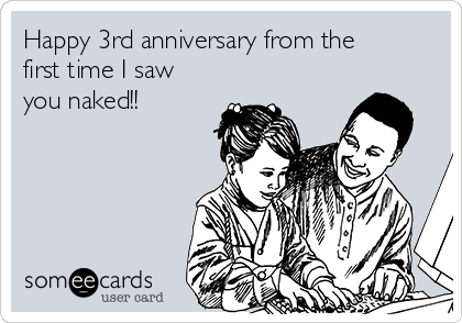 Happy 3rd anniversary from the first time I saw you naked!!
