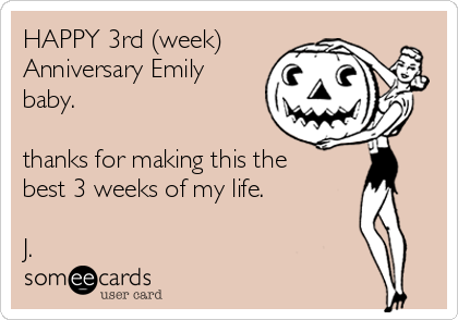 HAPPY 3rd (week) Anniversary Emily baby.  thanks for making this the best 3 weeks of my life.  J.