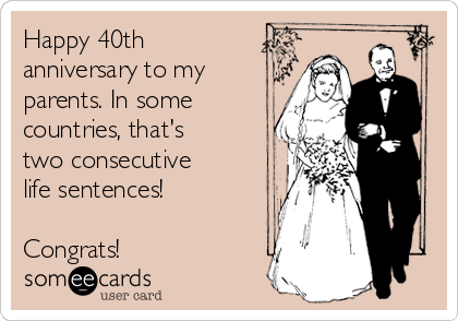 Happy 40th anniversary to my parents. In some countries, that's two consecutive life sentences!  Congrats!