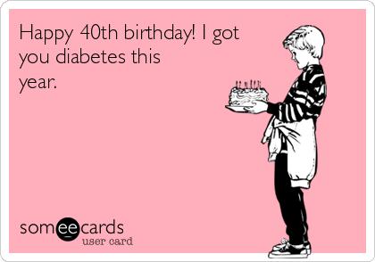 Happy 40th Birthday I Got You Diabetes This Year