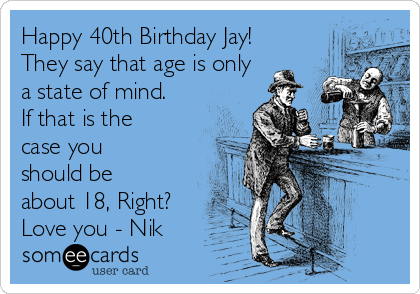 Happy 40th Birthday Jay! They say that age is only a state of mind. If that is the case you should be about 18, Right? Love you - Nik