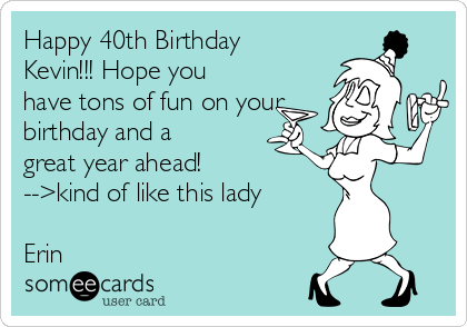 Happy 40th Birthday Kevin!!! Hope you have tons of fun on your birthday and a great year ahead! -->kind of like this lady  Erin