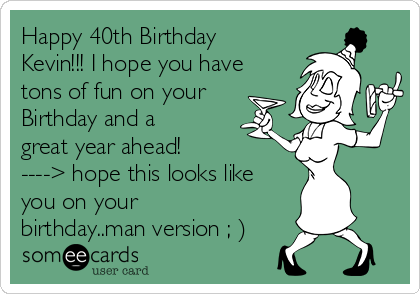 happy 40th birthday kevin i hope you have tons of fun on your