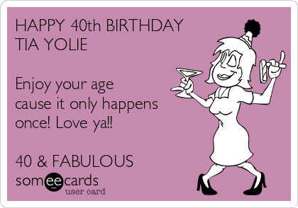 HAPPY 40th BIRTHDAY TIA YOLIE Enjoy Your Age Cause It Only Happens Once Love Ya