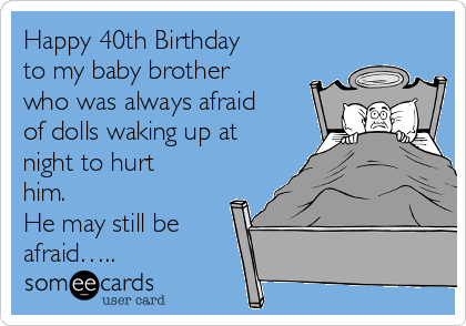 Happy 40th Birthday To My Baby Brother Who Was Always Afraid Of