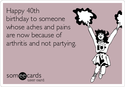 Happy 40th Birthday To Someone Whose Aches And Pains Are Now Because Of Arthritis Not
