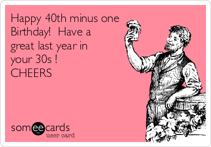Happy 40th minus one  Birthday!  Have a great last year in your 30s !  CHEERS