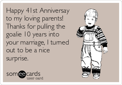 Happy 41st Anniversay to my loving parents!   Thanks for pulling the goalie 10 years into your marriage, I turned out to be a nice surprise.