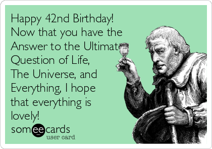 Happy 42nd Birthday! Now that you have the Answer to the Ultimate Question of Life, The Universe, and Everything, I hope that everything is lovely!
