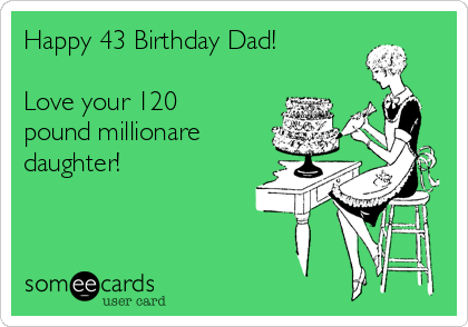 Happy 43 Birthday Dad Love Your 120 Pound Millionare Daughter