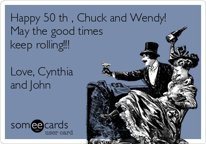 Happy 50 th , Chuck and Wendy!  May the good times keep rolling!!!   Love, Cynthia and John