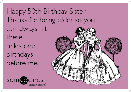 Happy 50th Birthday Sister! Thanks for being older so you can always hit these milestone birthdays before me.