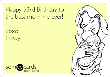 Happy 53rd Birthday to the best mommie ever!  xoxo Punky