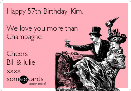 Happy 57th Birthday, Kim.  We love you more than Champagne.  Cheers Bill & Julie xxxx