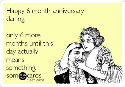 Happy 6 month anniversary darling,  only 6 more months until this day actually means something.