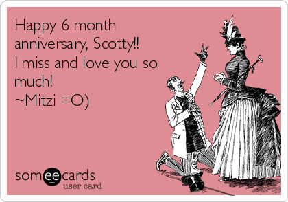 Happy 6 month anniversary, Scotty!!  I miss and love you so much!  ~Mitzi =O)