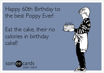 Happy 60th Birthday To The Best Poppy Ever Eat Cake Their No Calories