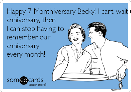 Happy 7 Monthiversary Becky! I cant wait until our 1 year  anniversary, then  I can stop having to  remember our anniversary every month!