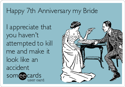 Happy 7th Anniversary my Bride  I appreciate that you haven't attempted to kill me and make it look like an accident