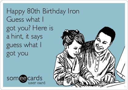 Happy 80th Birthday Iron Guess what I got you? Here is a hint, it says guess what I got you