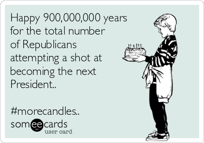 Happy 900,000,000 years for the total number of Republicans attempting a shot at  becoming the next President..  #morecandles..