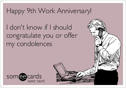 Happy 9th Work Anniversary!  I don't know if I should congratulate you or offer my condolences