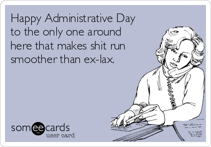 Happy Administrative Day to the only one around here that makes shit run smoother than ex-lax.
