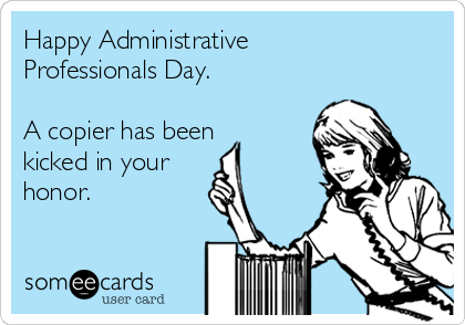 Happy Administrative Professionals Day.  A copier has been kicked in your honor.