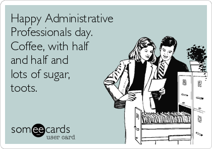 Happy Administrative Professionals day.  Coffee, with half and half and lots of sugar, toots.