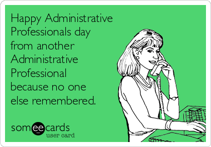 Happy Administrative Professionals day from another Administrative Professional because no one else remembered.