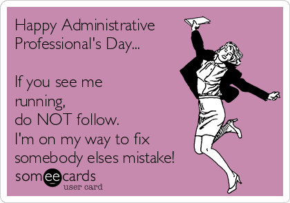Happy Administrative Professional's Day...  If you see me running, do NOT follow.  I'm on my way to fix somebody elses mistake!