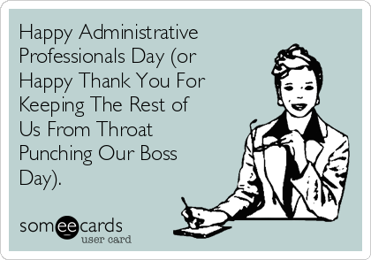 Happy Administrative Professionals Day (or Happy Thank You For      Keeping The Rest of Us From Throat Punching Our Boss Day).