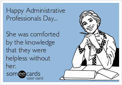Happy Administrative Professionals Day...  She was comforted by the knowledge that they were helpless without her.