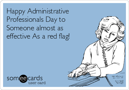Happy Administrative Professionals Day to Someone almost as effective As a red flag!