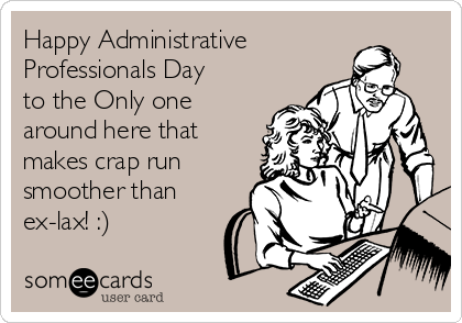 Happy Administrative Professionals Day to the Only one around here that makes crap run smoother than ex-lax! :)