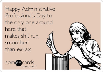 Happy Administrative Professionals Day to the only one around here that makes shit run smoother than ex-lax.