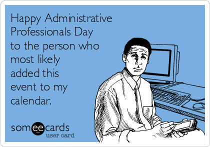 Happy Administrative Professionals Day to the person who most likely added this event to my calendar.