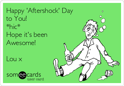 Happy 'Aftershock' Day to You! *hic* Hope it's been Awesome!   Lou x