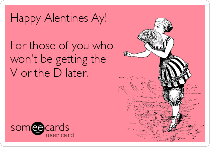 Happy Alentines Ay!  For those of you who won't be getting the  V or the D later.