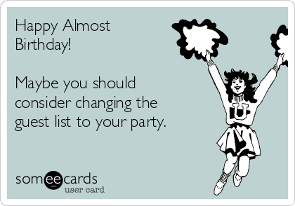 Happy Almost Birthday!  Maybe you should consider changing the guest list to your party.