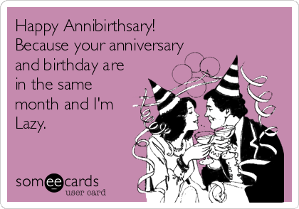 Happy Annibirthsary!  Because your anniversary and birthday are in the same month and I'm Lazy.