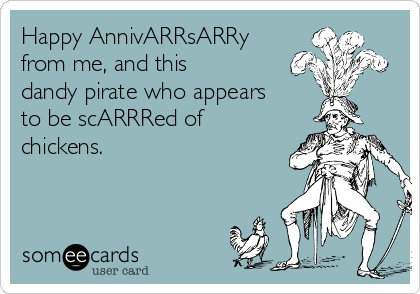 Happy AnnivARRsARRy from me, and this dandy pirate who appears to be scARRRed of chickens.