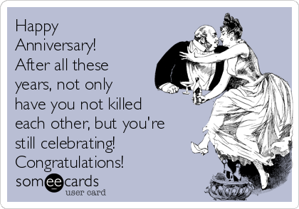 Happy Anniversary!  After all these years, not only have you not killed each other, but you're still celebrating!  Congratulations!